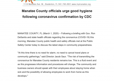 "MANATEE COUNTY, FL (March 1, 2020) – Following a briefing with Gov. Ron DeSantis and state health officials regarding the coronavirus (COVID-19) this morning, Manatee County public health and safety officials met at the Public Safety Center today to discuss the latest steps in community preparedness. ""At this time there is no need for alarm, no need to cancel travel plans or community gatherings,"" said Director Jacob Saur. ""The risk of transmitting the coronavirus for Manatee County residents remains low. This is a fluid event and as this progresses information and procedures will change. The community and business owners should speak with their employees about staying home when sick and the possibility of allowing employees to work from home as this develops."" Today's meeting came following the official confirmation from the Centers for Disease Control and Prevention that one person in Manatee County has tested positive for the coronavirus, officially named COVID-19."