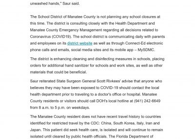 """Saur urged County residents and visitors to maintain good hygiene habits to avoid transmission of the coronavirus or other airborne illnesses. """"Use a tissue to cover your mouth when you cough or sneeze, wash your hands often with soap and water and avoid touching your face and eyes with unwashed hands,"""" Saur said. The School District of Manatee County is not planning any school closures at this time. The district is consulting closely with the Health Department and Manatee County Emergency Management regarding all decisions related to Coronavirus (COVID19). The school district is communicating daily with parents and employees on its district website as well as through Connect-Ed electronic phone calls and emails, social media sites and its mobile app – MySDMC. The district is enhancing cleaning and disinfecting measures in schools, placing orders for additional hand sanitizer for schools and work sites, as well as other materials that could be beneficial. Saur reiterated State Surgeon General Scott Rivkees' advise that anyone who believes they may have been exposed to COVID-19 should contact the local health department prior to traveling to a doctor's office or hospital. Manatee County residents or visitors should call DOH's local hotline at (941) 242-6649 from 8 a.m. to 5 p.m. on weekdays. The Manatee County resident does not have recent travel history to countries identified for restricted travel by the CDC: China, South Korea, Italy, Iran and Japan. This patient did seek health care, is isolated and will continue to remain isolated until cleared by public health officials. The Florida Department of Health is working closely with the patient, his close contacts and health care providers to isolate and monitor persons who may have been exposed to"""